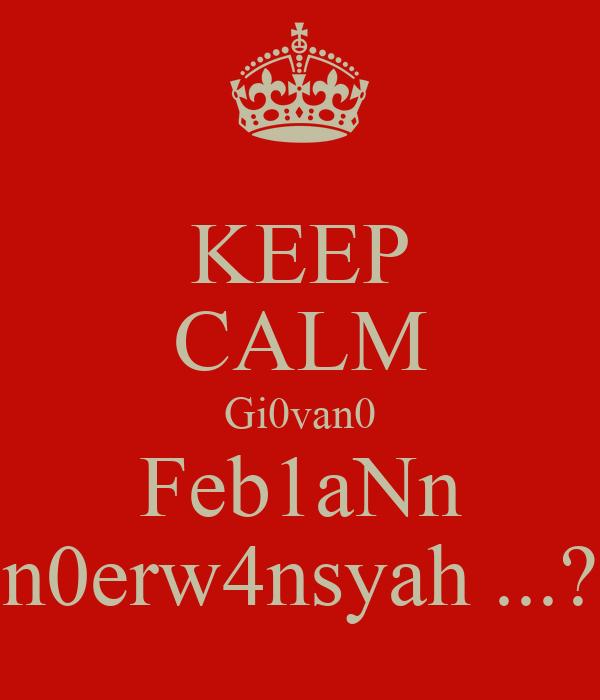 KEEP CALM Gi0van0 Feb1aNn n0erw4nsyah ...?