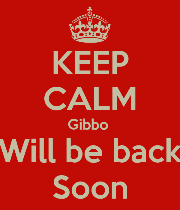 KEEP CALM Gibbo  Will be back Soon