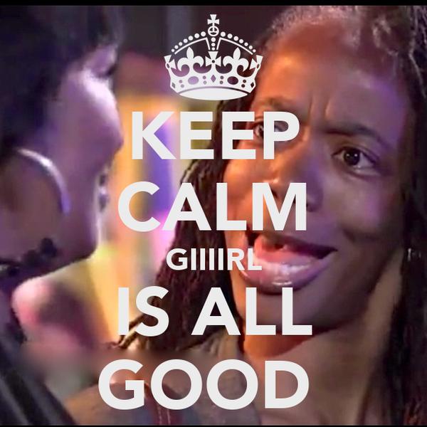 KEEP CALM GIIIIRL IS ALL GOOD