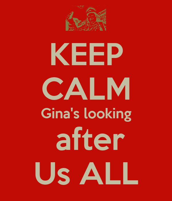 KEEP CALM Gina's looking  after Us ALL