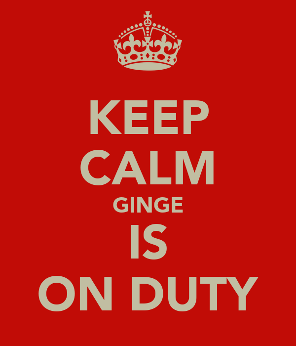 KEEP CALM GINGE IS ON DUTY