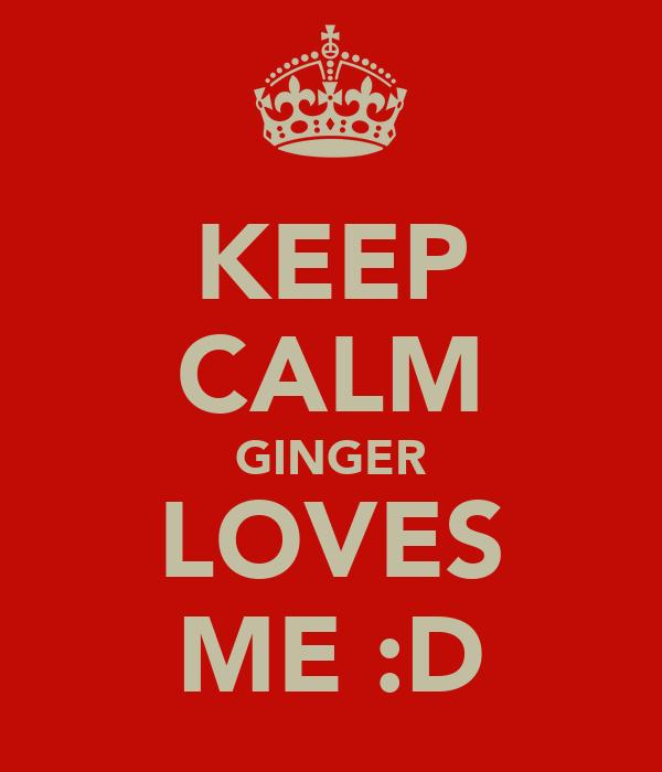 KEEP CALM GINGER LOVES ME :D