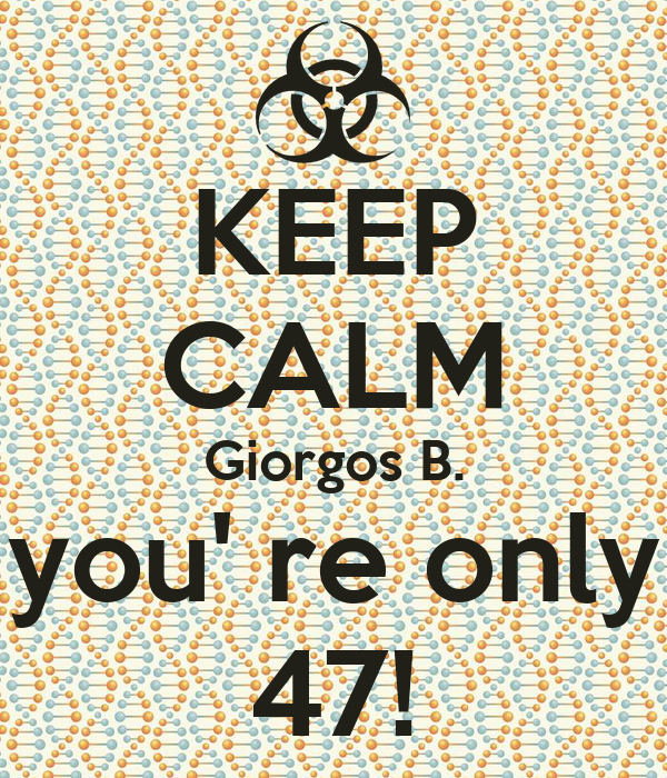 KEEP CALM Giorgos B. you' re only 47!