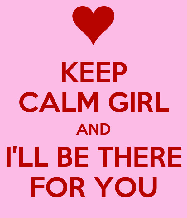 KEEP CALM GIRL AND I'LL BE THERE FOR YOU