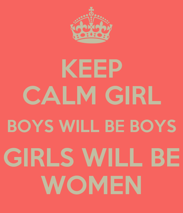 KEEP CALM GIRL BOYS WILL BE BOYS GIRLS WILL BE WOMEN