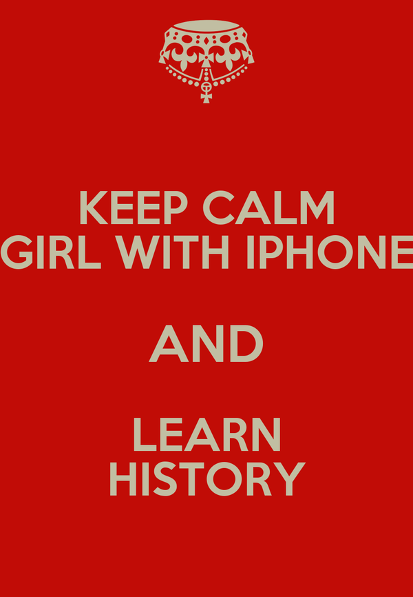 KEEP CALM GIRL WITH IPHONE AND LEARN HISTORY