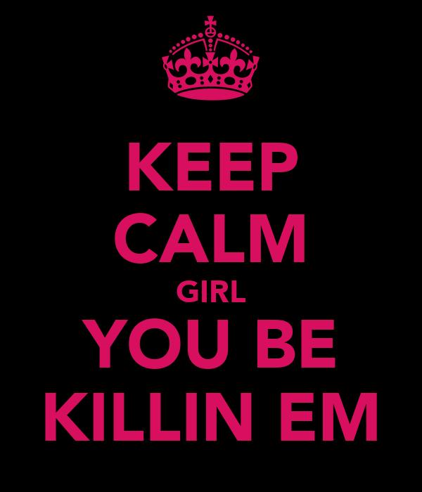 KEEP CALM GIRL YOU BE KILLIN EM
