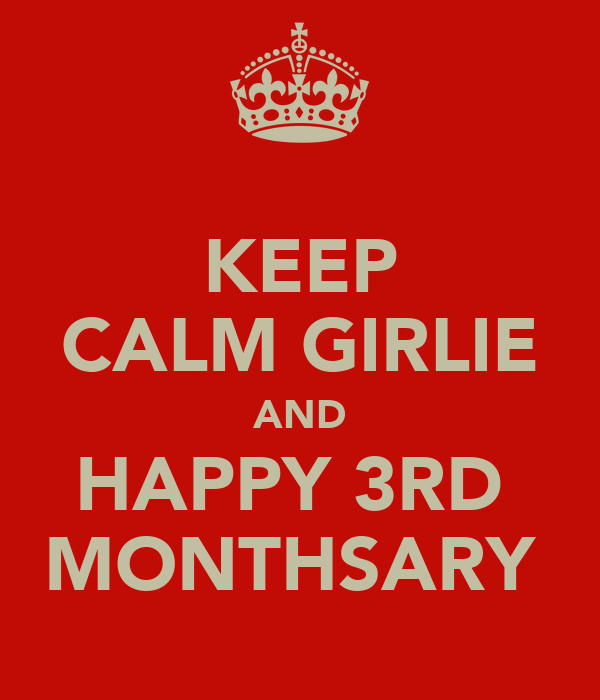 KEEP CALM GIRLIE AND HAPPY 3RD  MONTHSARY