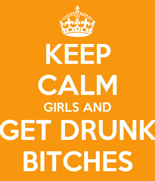 KEEP CALM GIRLS AND GET DRUNK BITCHES