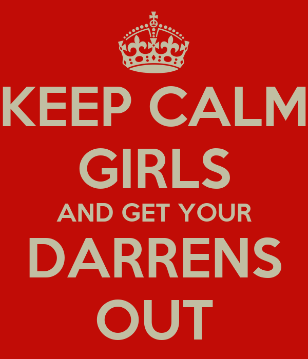 KEEP CALM GIRLS AND GET YOUR DARRENS OUT