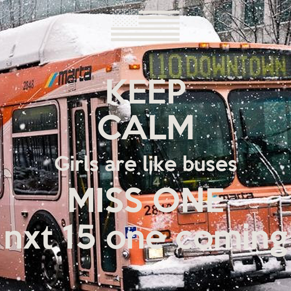 KEEP CALM Girls are like buses MISS ONE nxt 15 one coming