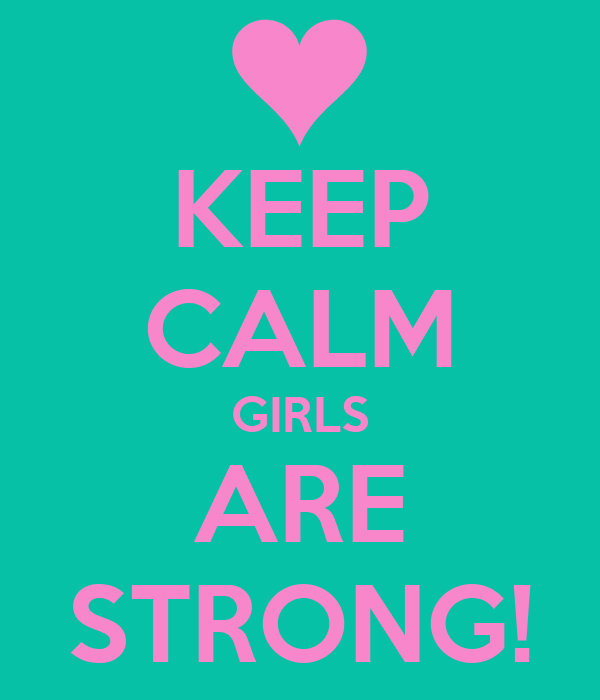 KEEP CALM GIRLS ARE STRONG!