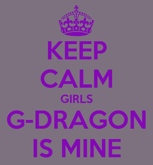 KEEP CALM GIRLS G-DRAGON IS MINE