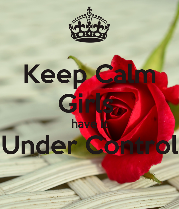 Keep Calm Girls  have it Under Control
