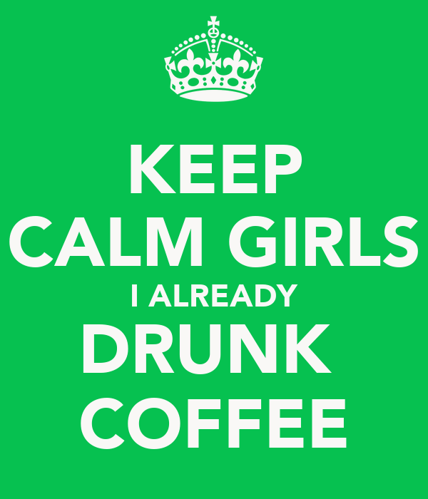 KEEP CALM GIRLS I ALREADY DRUNK  COFFEE