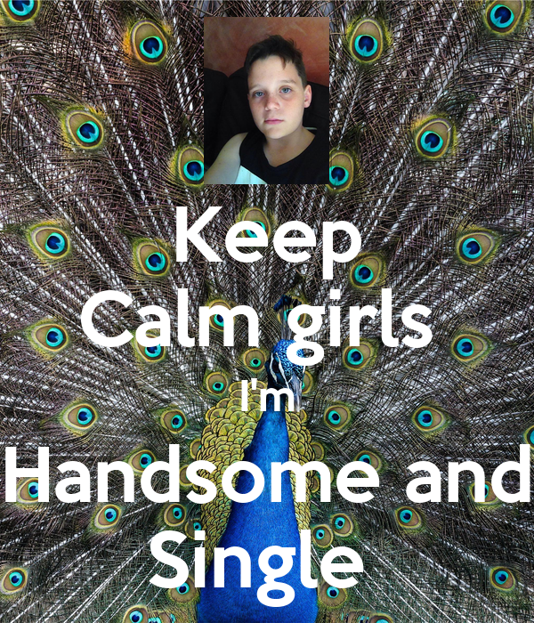 Keep Calm girls  I'm Handsome and Single