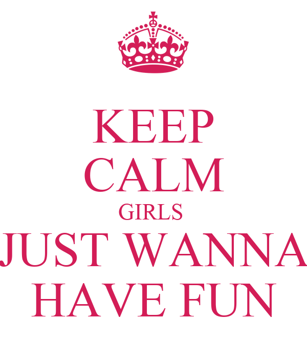 KEEP CALM GIRLS  JUST WANNA HAVE FUN