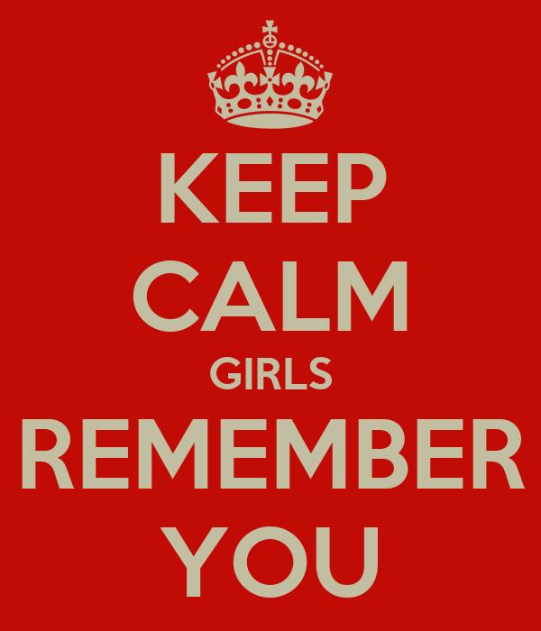 KEEP CALM GIRLS REMEMBER YOU