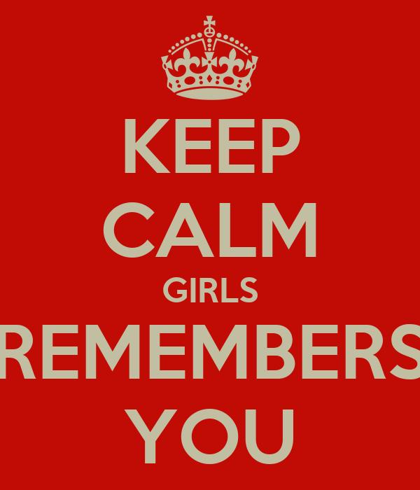 KEEP CALM GIRLS REMEMBERS YOU