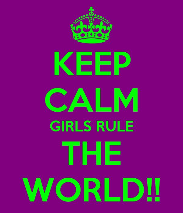 KEEP CALM GIRLS RULE THE WORLD!!
