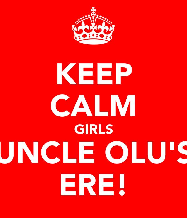 KEEP CALM GIRLS UNCLE OLU'S ERE!