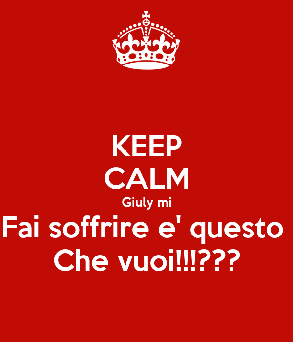 KEEP CALM Giuly mi Fai soffrire e' questo  Che vuoi!!!???