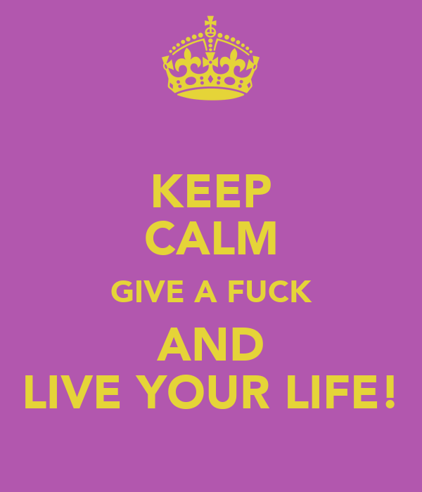 KEEP CALM GIVE A FUCK AND LIVE YOUR LIFE!