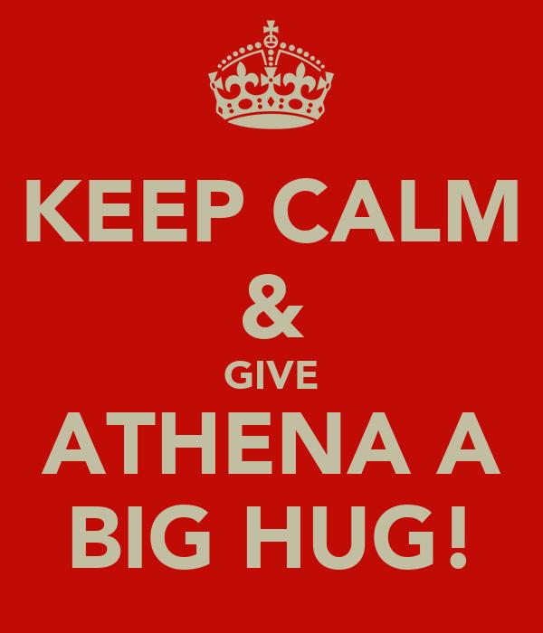 KEEP CALM & GIVE ATHENA A BIG HUG!