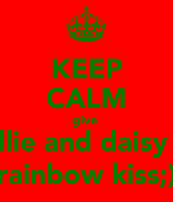 KEEP CALM give  ellie and daisy a rainbow kiss;)
