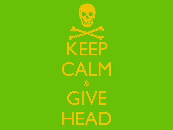 KEEP CALM & GIVE HEAD