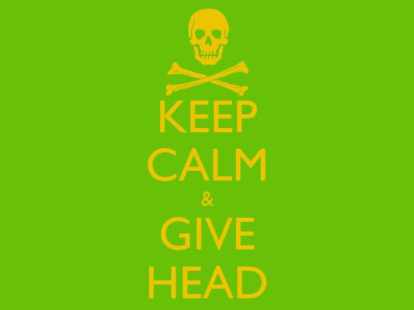 KEEP CALM & GIVE HEAD