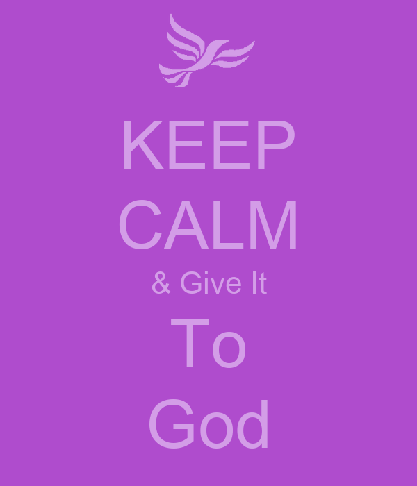 KEEP CALM & Give It To God