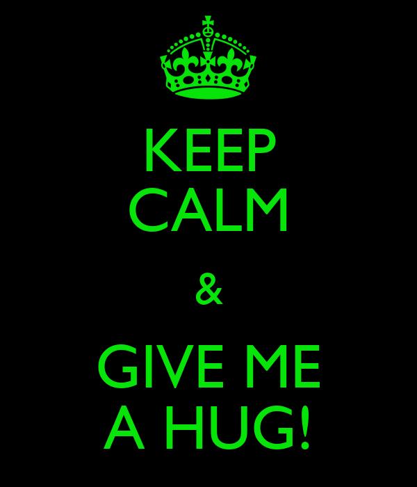 KEEP CALM & GIVE ME A HUG!