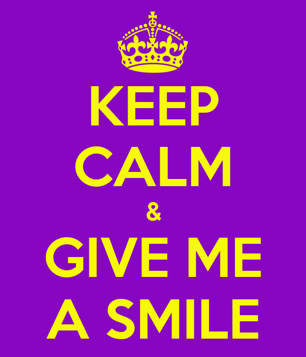 KEEP CALM & GIVE ME A SMILE