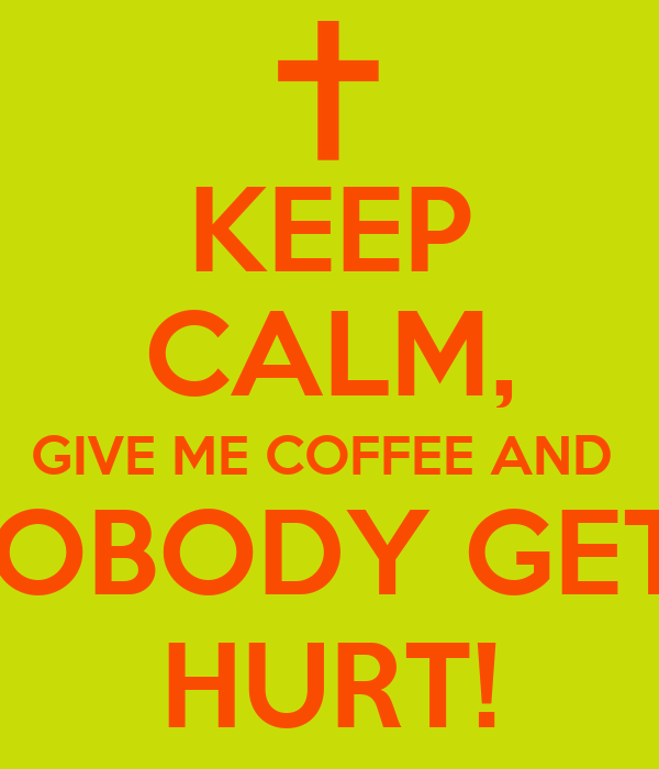 KEEP CALM, GIVE ME COFFEE AND  NOBODY GETS HURT!