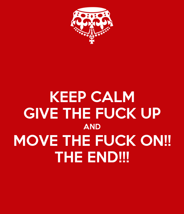 KEEP CALM GIVE THE FUCK UP AND MOVE THE FUCK ON!! THE END!!!