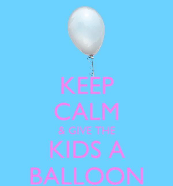 KEEP CALM & GIVE THE KIDS A BALLOON