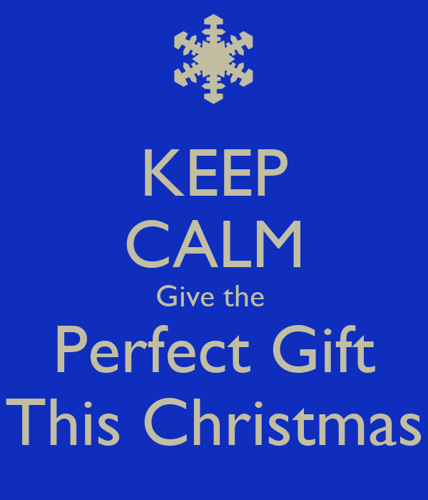 KEEP CALM Give the  Perfect Gift This Christmas
