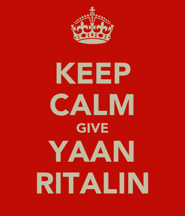 KEEP CALM GIVE YAAN RITALIN