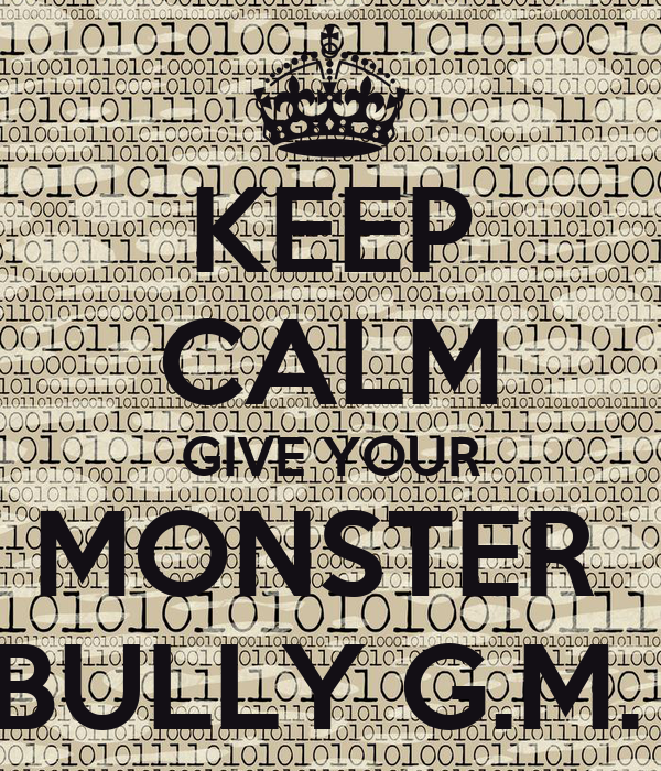 KEEP CALM GIVE YOUR MONSTER  BULLY G.M.