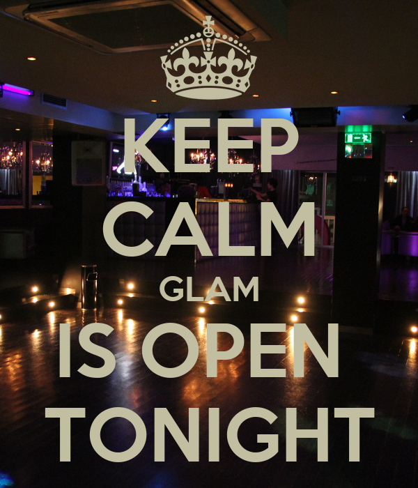 KEEP CALM GLAM IS OPEN  TONIGHT