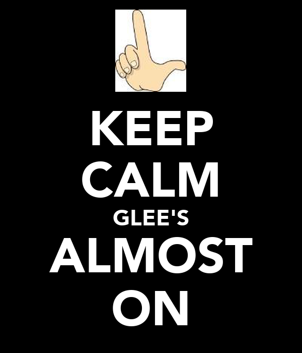 KEEP CALM GLEE'S ALMOST ON