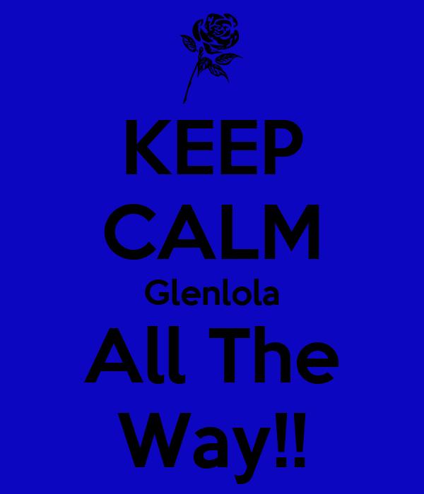 KEEP CALM Glenlola All The Way!!