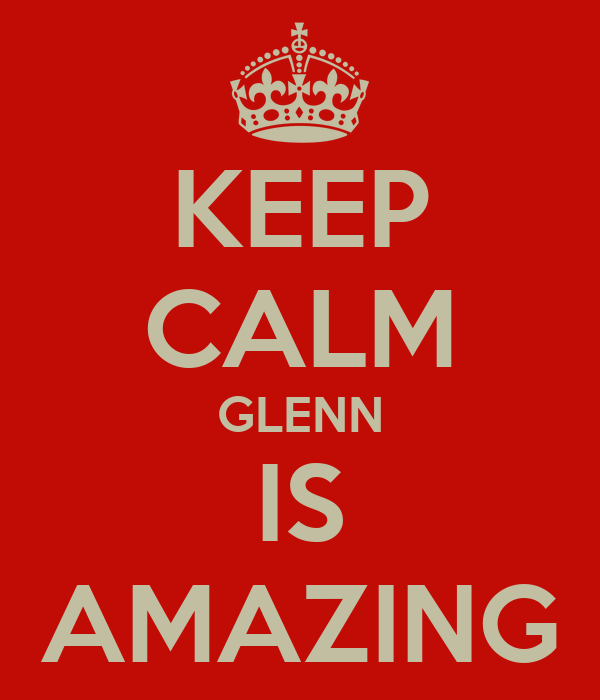 KEEP CALM GLENN IS AMAZING
