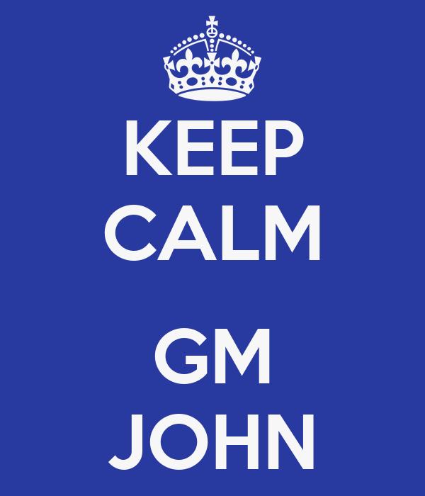 KEEP CALM  GM JOHN