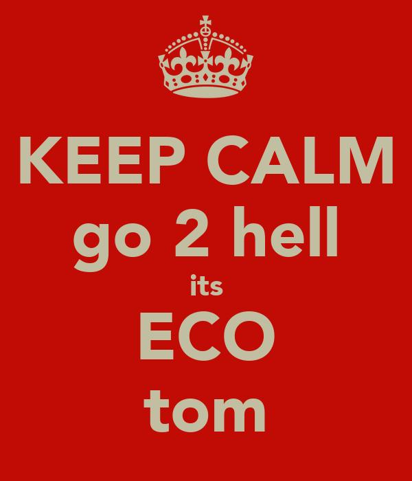 KEEP CALM go 2 hell its ECO tom