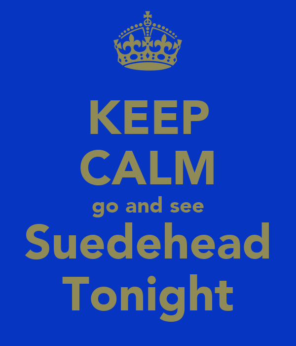 KEEP CALM go and see Suedehead Tonight