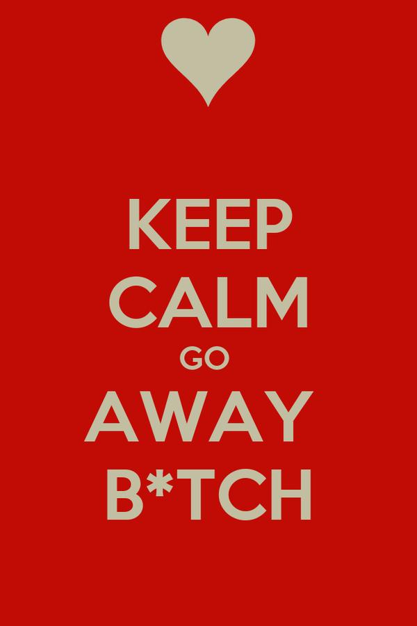 KEEP CALM GO  AWAY  B*TCH