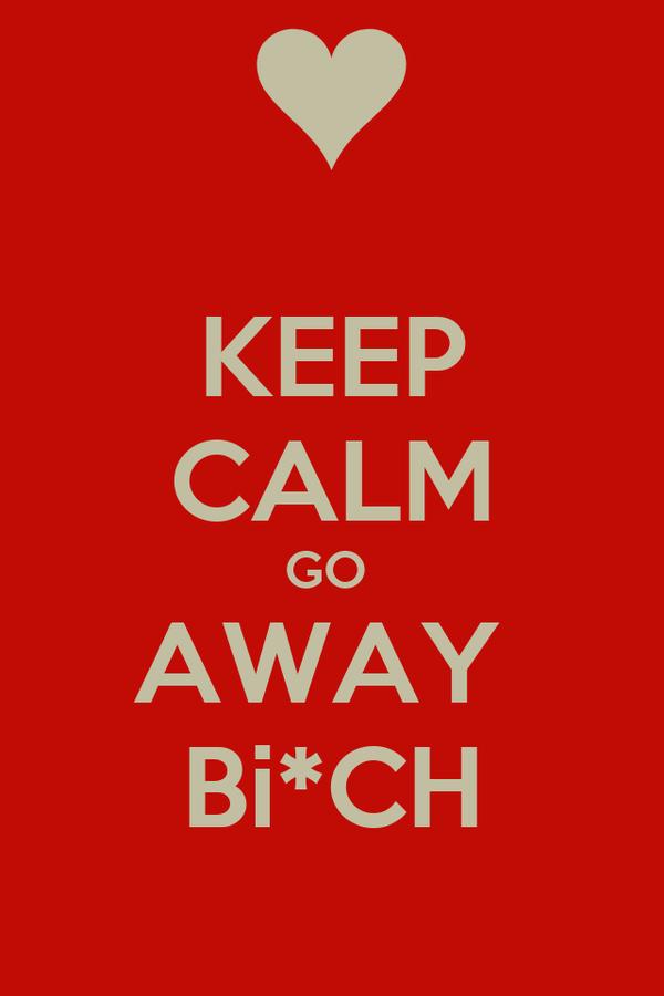 KEEP CALM GO  AWAY  Bi*CH