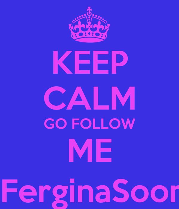 KEEP CALM GO FOLLOW ME @FerginaSoonia